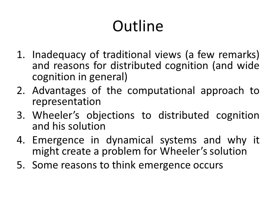 Outline 1.Inadequacy of traditional views (a few remarks) and reasons for distributed cognition (and wide cognition in general) 2.Advantages of the co
