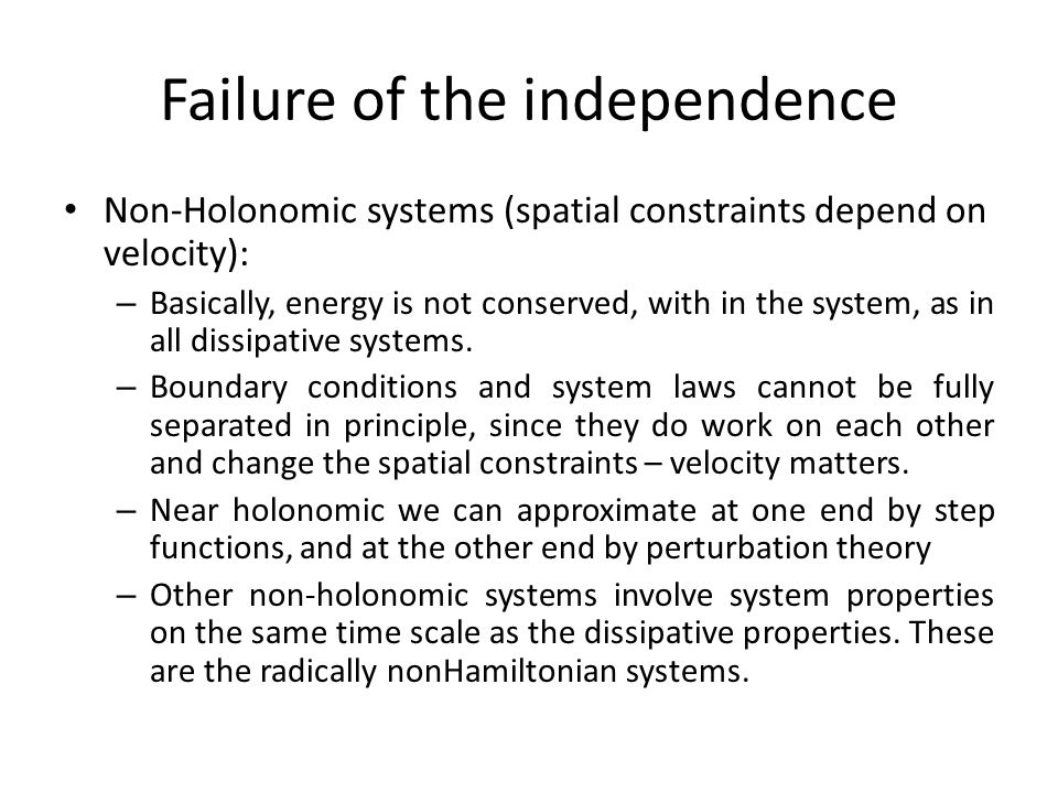 Failure of the independence Non-Holonomic systems (spatial constraints depend on velocity): – Basically, energy is not conserved, with in the system,