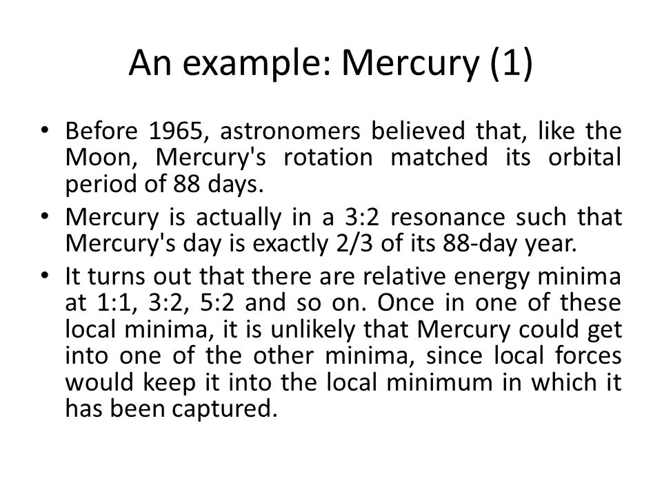 An example: Mercury (1) Before 1965, astronomers believed that, like the Moon, Mercury's rotation matched its orbital period of 88 days. Mercury is ac
