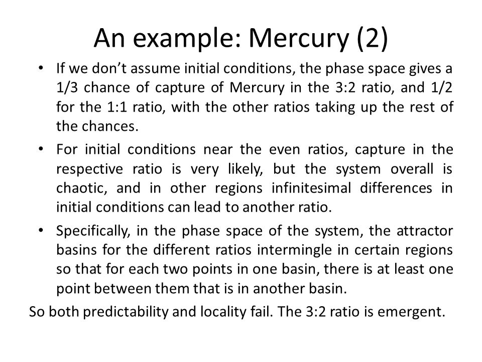 An example: Mercury (2) If we don't assume initial conditions, the phase space gives a 1/3 chance of capture of Mercury in the 3:2 ratio, and 1/2 for