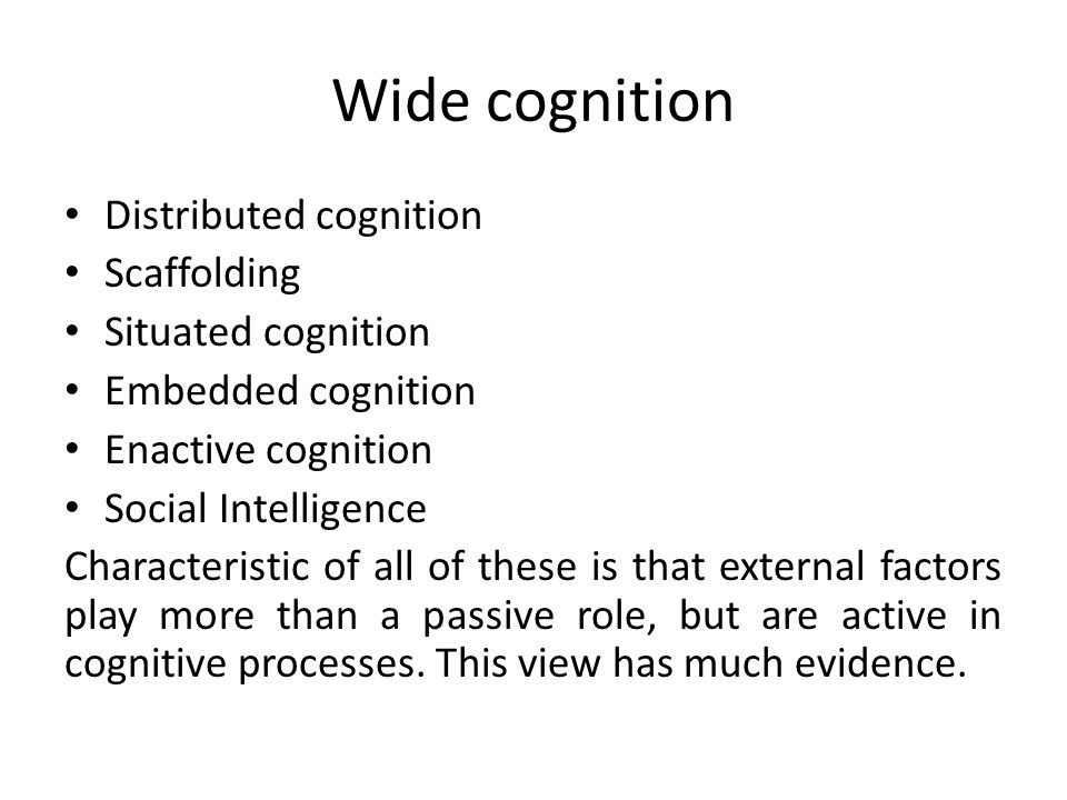 Wide cognition Distributed cognition Scaffolding Situated cognition Embedded cognition Enactive cognition Social Intelligence Characteristic of all of