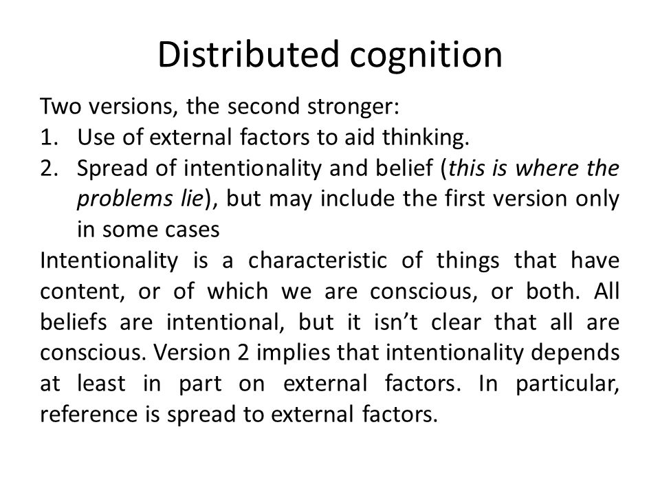 Distributed cognition Two versions, the second stronger: 1.Use of external factors to aid thinking. 2.Spread of intentionality and belief (this is whe