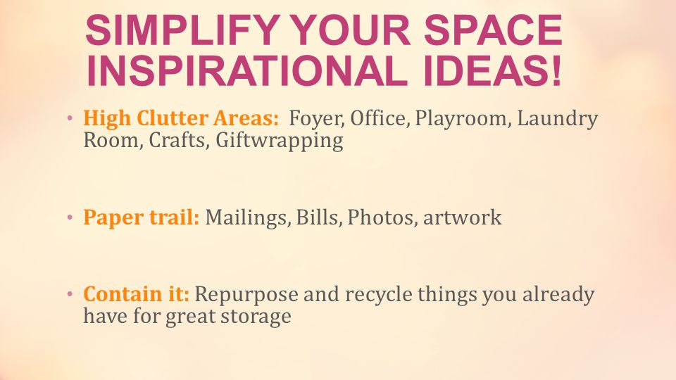 High Clutter Areas: Foyer, Office, Playroom, Laundry Room, Crafts, Giftwrapping Paper trail: Mailings, Bills, Photos, artwork Contain it: Repurpose and recycle things you already have for great storage SIMPLIFY YOUR SPACE INSPIRATIONAL IDEAS!