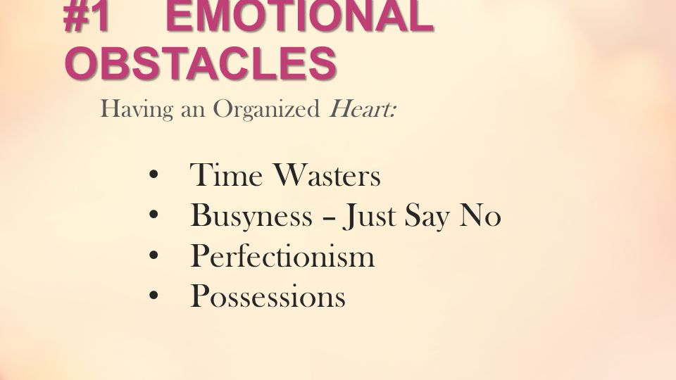 #1 EMOTIONAL OBSTACLES Having an Organized Heart: Time Wasters Busyness – Just Say No Perfectionism Possessions