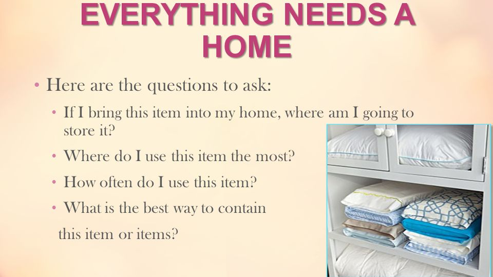EVERYTHING NEEDS A HOME Here are the questions to ask: If I bring this item into my home, where am I going to store it? Where do I use this item the m
