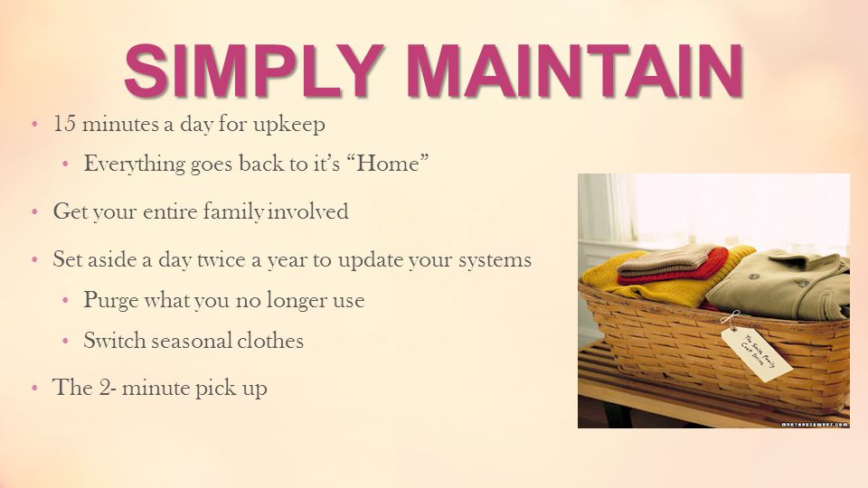 """SIMPLY MAINTAIN 15 minutes a day for upkeep Everything goes back to it's """"Home"""" Get your entire family involved Set aside a day twice a year to update"""