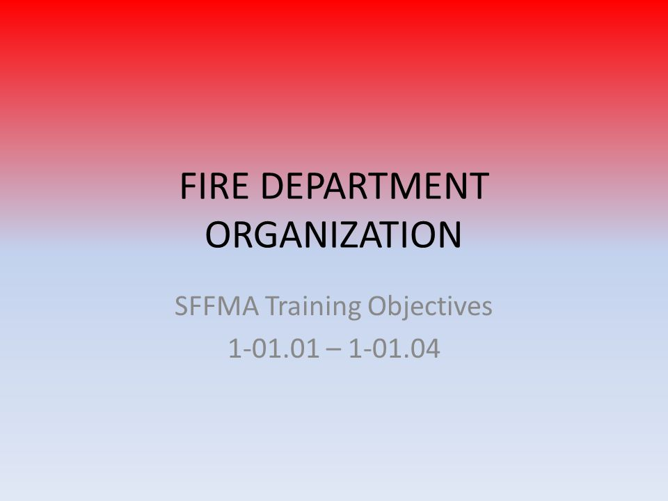 FIRE DEPARTMENT ORGANIZATION SFFMA Training Objectives 1-01.01 – 1-01.04