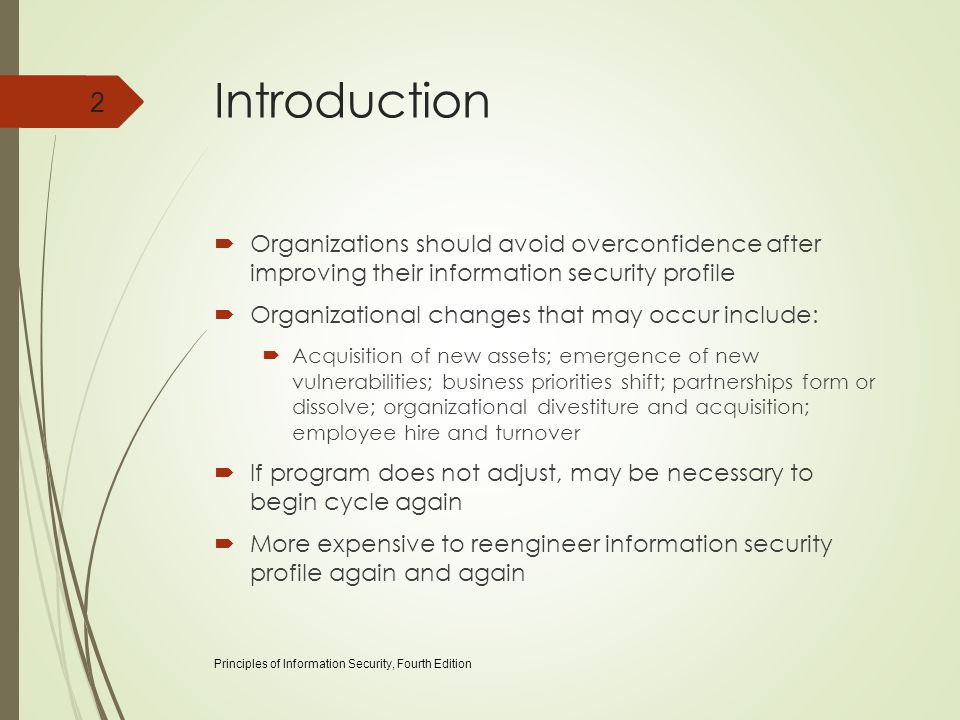 Introduction  Organizations should avoid overconfidence after improving their information security profile  Organizational changes that may occur include:  Acquisition of new assets; emergence of new vulnerabilities; business priorities shift; partnerships form or dissolve; organizational divestiture and acquisition; employee hire and turnover  If program does not adjust, may be necessary to begin cycle again  More expensive to reengineer information security profile again and again Principles of Information Security, Fourth Edition 2