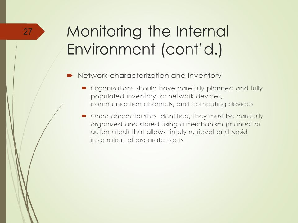 Monitoring the Internal Environment (cont'd.)  Network characterization and inventory  Organizations should have carefully planned and fully populated inventory for network devices, communication channels, and computing devices  Once characteristics identified, they must be carefully organized and stored using a mechanism (manual or automated) that allows timely retrieval and rapid integration of disparate facts 27