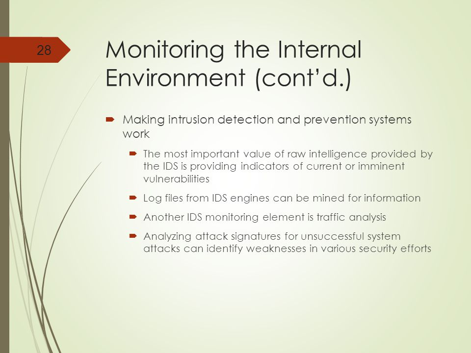 Monitoring the Internal Environment (cont'd.)  Making intrusion detection and prevention systems work  The most important value of raw intelligence provided by the IDS is providing indicators of current or imminent vulnerabilities  Log files from IDS engines can be mined for information  Another IDS monitoring element is traffic analysis  Analyzing attack signatures for unsuccessful system attacks can identify weaknesses in various security efforts 28