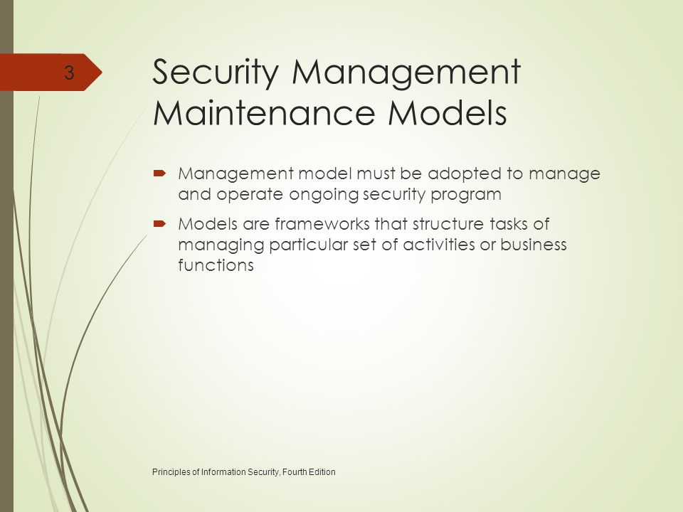 Security Management Maintenance Models  Management model must be adopted to manage and operate ongoing security program  Models are frameworks that structure tasks of managing particular set of activities or business functions Principles of Information Security, Fourth Edition 3