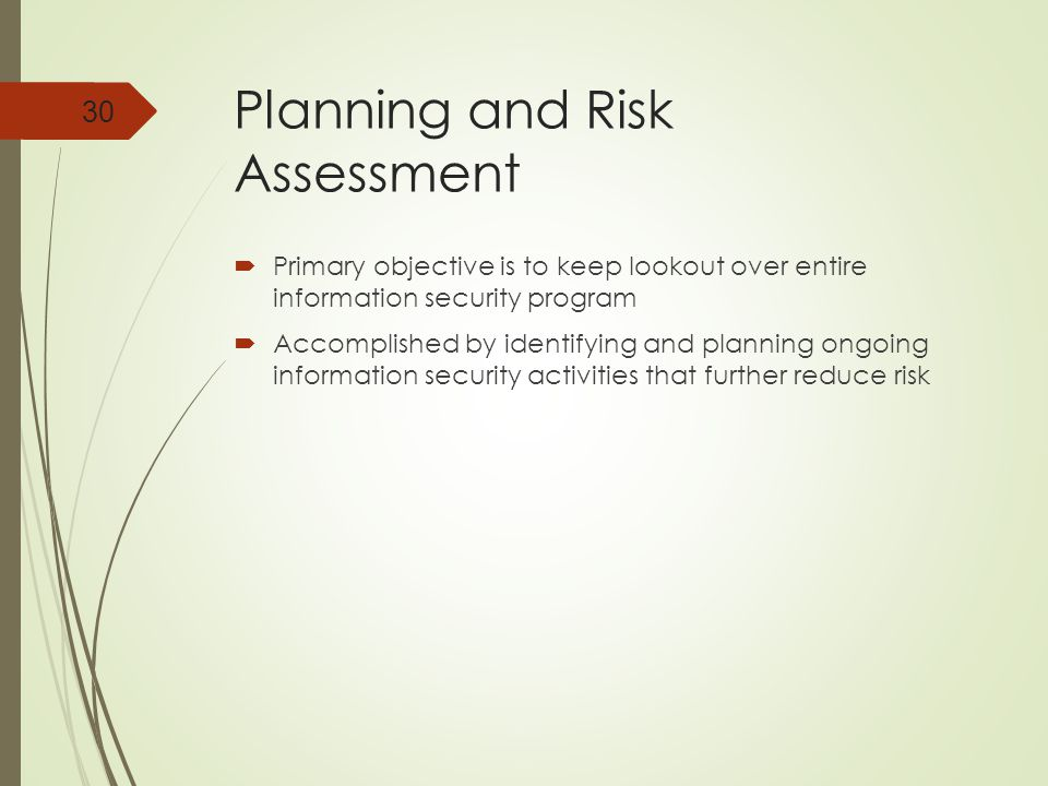 Planning and Risk Assessment  Primary objective is to keep lookout over entire information security program  Accomplished by identifying and planning ongoing information security activities that further reduce risk 30