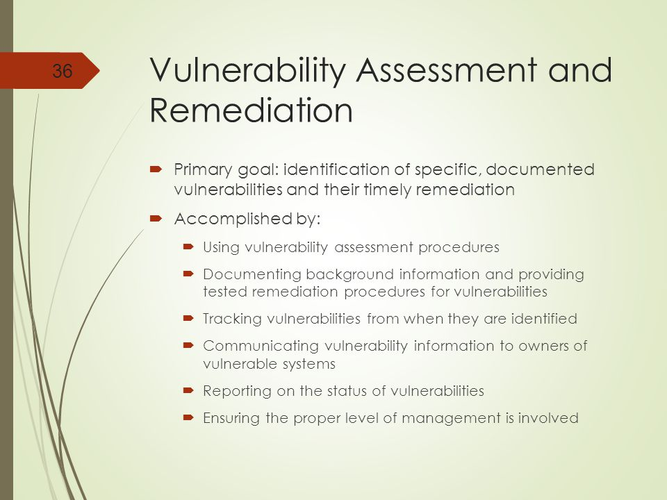 Vulnerability Assessment and Remediation  Primary goal: identification of specific, documented vulnerabilities and their timely remediation  Accomplished by:  Using vulnerability assessment procedures  Documenting background information and providing tested remediation procedures for vulnerabilities  Tracking vulnerabilities from when they are identified  Communicating vulnerability information to owners of vulnerable systems  Reporting on the status of vulnerabilities  Ensuring the proper level of management is involved 36