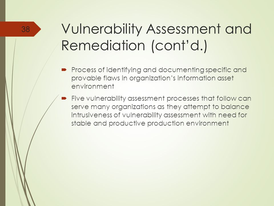 Vulnerability Assessment and Remediation (cont'd.)  Process of identifying and documenting specific and provable flaws in organization's information asset environment  Five vulnerability assessment processes that follow can serve many organizations as they attempt to balance intrusiveness of vulnerability assessment with need for stable and productive production environment 38