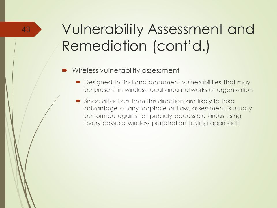 Vulnerability Assessment and Remediation (cont'd.)  Wireless vulnerability assessment  Designed to find and document vulnerabilities that may be present in wireless local area networks of organization  Since attackers from this direction are likely to take advantage of any loophole or flaw, assessment is usually performed against all publicly accessible areas using every possible wireless penetration testing approach 43