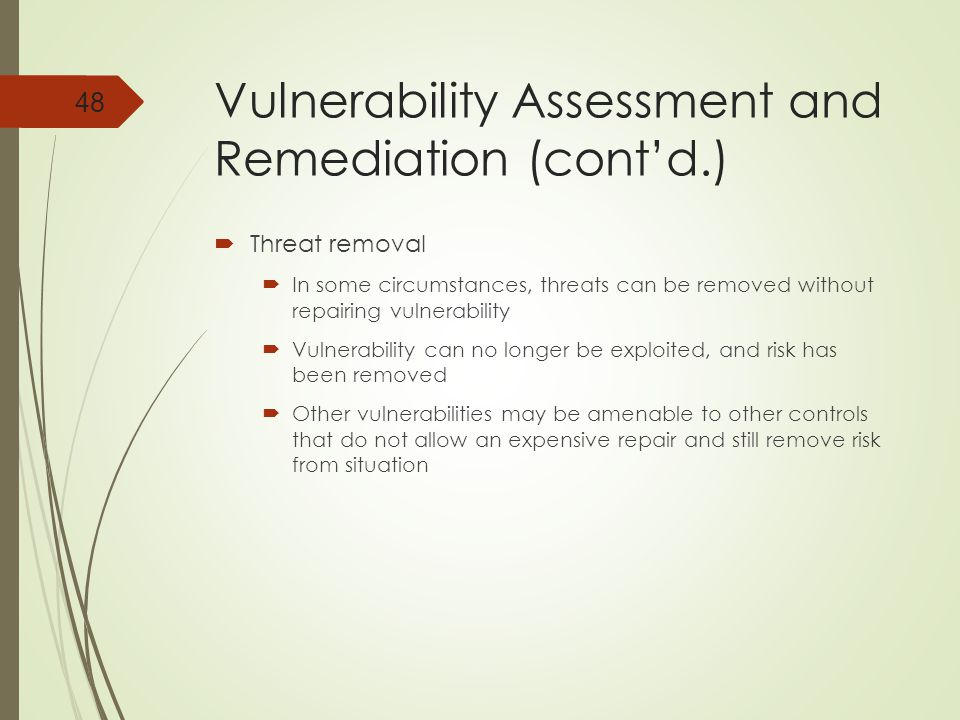 Vulnerability Assessment and Remediation (cont'd.)  Threat removal  In some circumstances, threats can be removed without repairing vulnerability  Vulnerability can no longer be exploited, and risk has been removed  Other vulnerabilities may be amenable to other controls that do not allow an expensive repair and still remove risk from situation 48