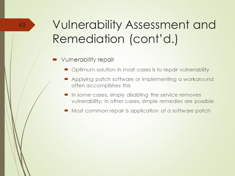 Vulnerability Assessment and Remediation (cont'd.)  Vulnerability repair  Optimum solution in most cases is to repair vulnerability  Applying patch software or implementing a workaround often accomplishes this  In some cases, simply disabling the service removes vulnerability; in other cases, simple remedies are possible  Most common repair is application of a software patch 49