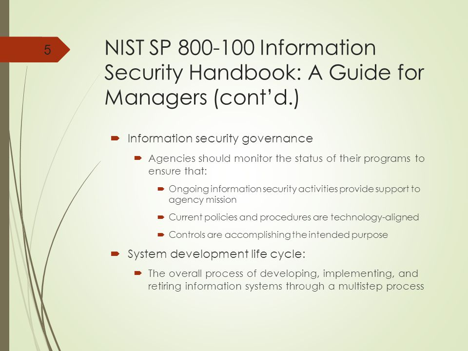 NIST SP 800-100 Information Security Handbook: A Guide for Managers (cont'd.)  Information security governance  Agencies should monitor the status of their programs to ensure that:  Ongoing information security activities provide support to agency mission  Current policies and procedures are technology-aligned  Controls are accomplishing the intended purpose  System development life cycle:  The overall process of developing, implementing, and retiring information systems through a multistep process 5