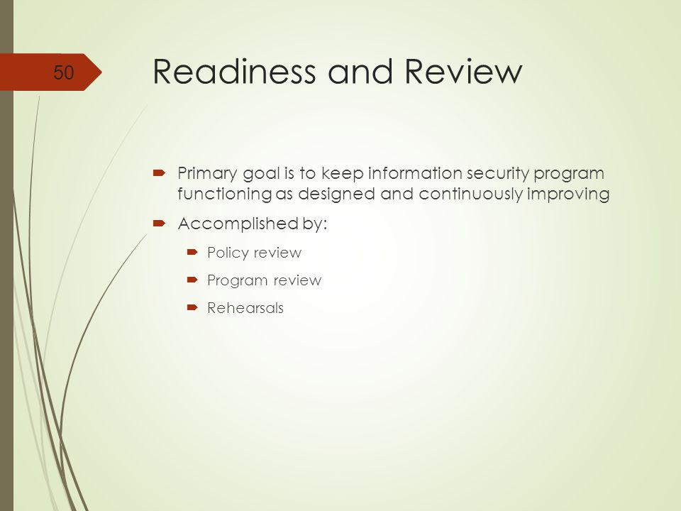 Readiness and Review  Primary goal is to keep information security program functioning as designed and continuously improving  Accomplished by:  Policy review  Program review  Rehearsals 50