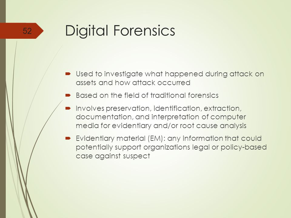 Digital Forensics  Used to investigate what happened during attack on assets and how attack occurred  Based on the field of traditional forensics  Involves preservation, identification, extraction, documentation, and interpretation of computer media for evidentiary and/or root cause analysis  Evidentiary material (EM): any information that could potentially support organizations legal or policy-based case against suspect 52