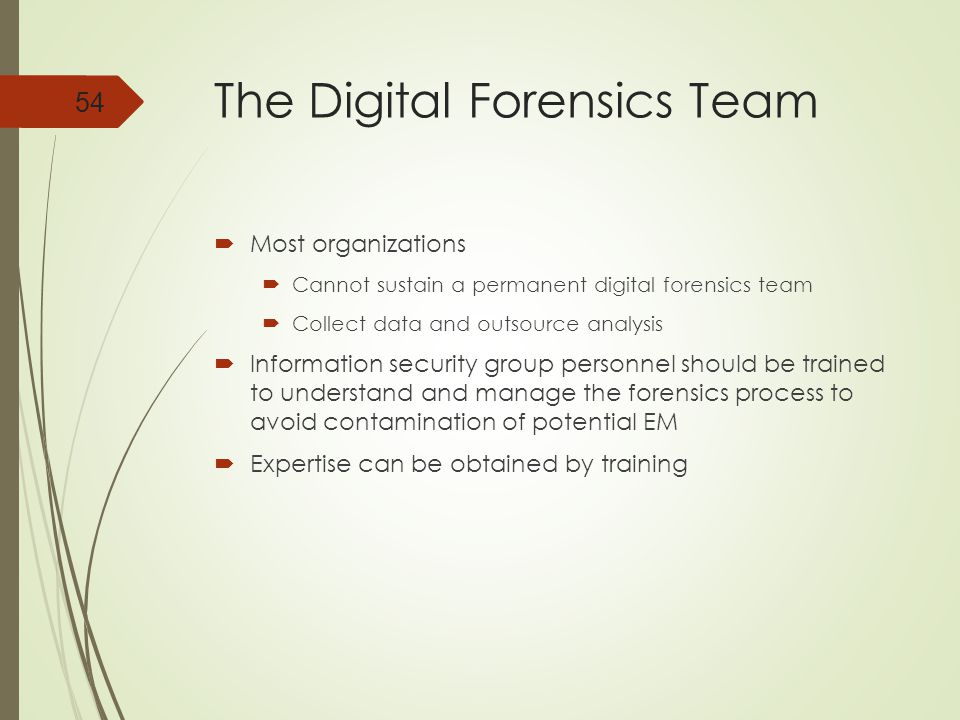 The Digital Forensics Team  Most organizations  Cannot sustain a permanent digital forensics team  Collect data and outsource analysis  Information security group personnel should be trained to understand and manage the forensics process to avoid contamination of potential EM  Expertise can be obtained by training 54