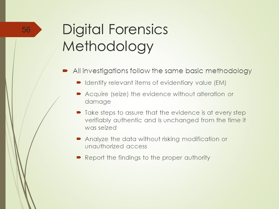 Digital Forensics Methodology  All investigations follow the same basic methodology  Identify relevant items of evidentiary value (EM)  Acquire (seize) the evidence without alteration or damage  Take steps to assure that the evidence is at every step verifiably authentic and is unchanged from the time it was seized  Analyze the data without risking modification or unauthorized access  Report the findings to the proper authority 56