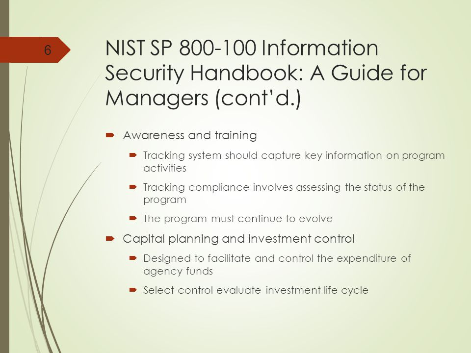 NIST SP 800-100 Information Security Handbook: A Guide for Managers (cont'd.)  Awareness and training  Tracking system should capture key information on program activities  Tracking compliance involves assessing the status of the program  The program must continue to evolve  Capital planning and investment control  Designed to facilitate and control the expenditure of agency funds  Select-control-evaluate investment life cycle 6