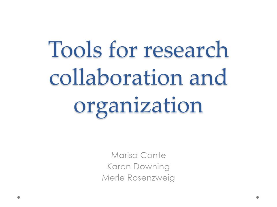 Tools for research collaboration and organization Marisa Conte Karen Downing Merle Rosenzweig
