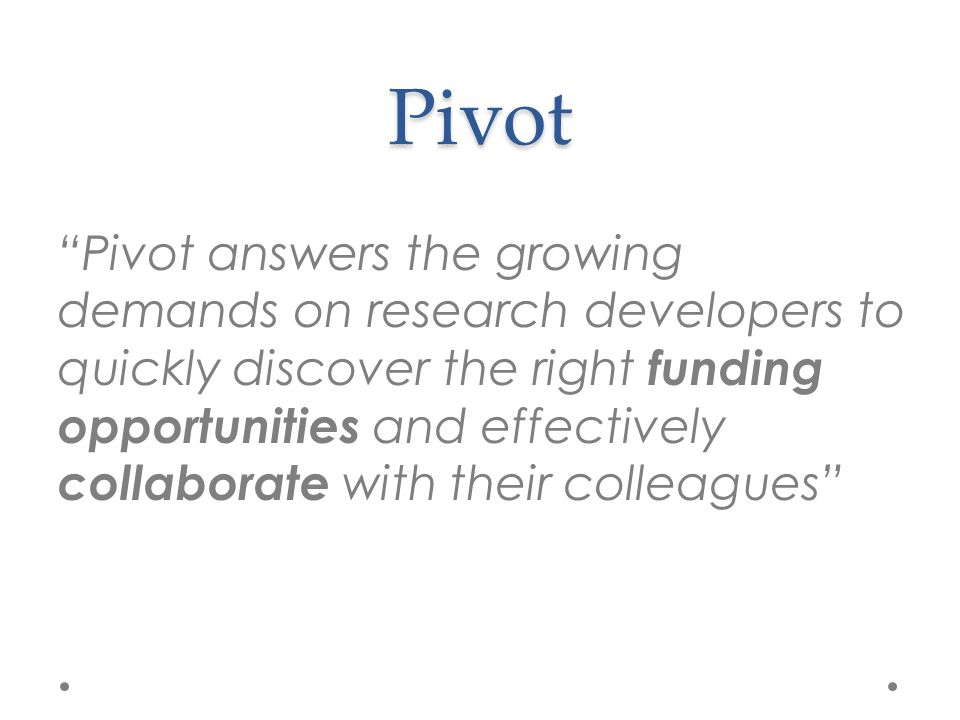 """Pivot """"Pivot answers the growing demands on research developers to quickly discover the right funding opportunities and effectively collaborate with t"""