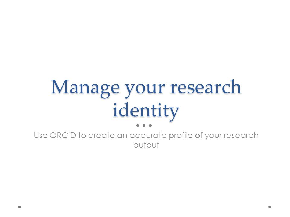 Manage your research identity Use ORCID to create an accurate profile of your research output