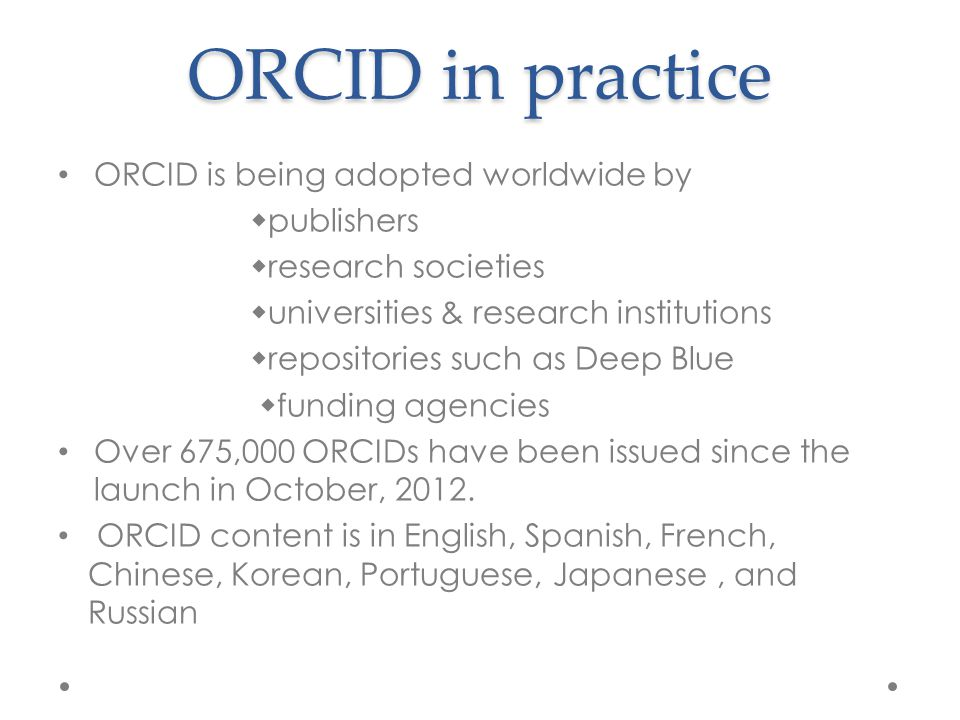 ORCID in practice ORCID is being adopted worldwide by  publishers  research societies  universities & research institutions  repositories such as Deep Blue  funding agencies Over 675,000 ORCIDs have been issued since the launch in October, 2012.