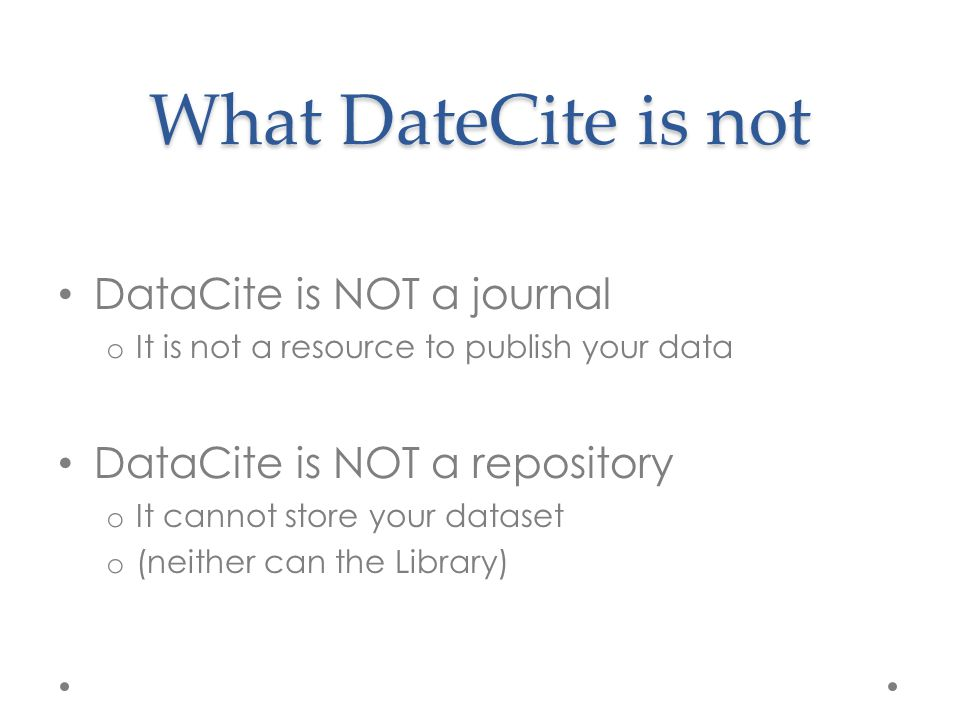 What DateCite is not DataCite is NOT a journal o It is not a resource to publish your data DataCite is NOT a repository o It cannot store your dataset o (neither can the Library)