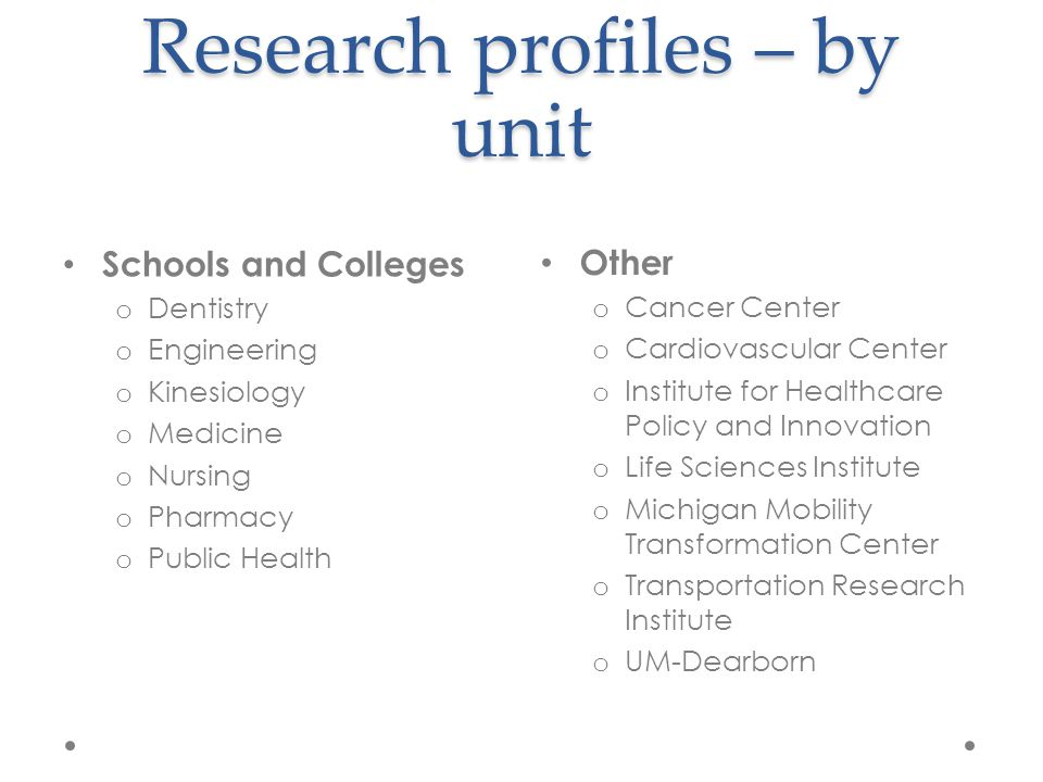 Research profiles – by unit Schools and Colleges o Dentistry o Engineering o Kinesiology o Medicine o Nursing o Pharmacy o Public Health Other o Cancer Center o Cardiovascular Center o Institute for Healthcare Policy and Innovation o Life Sciences Institute o Michigan Mobility Transformation Center o Transportation Research Institute o UM-Dearborn