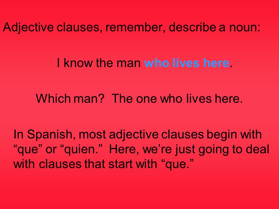 Adjective clauses, remember, describe a noun: I know the man who lives here. Which man? The one who lives here. In Spanish, most adjective clauses beg