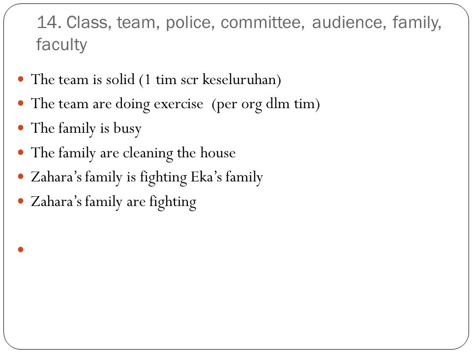 14. Class, team, police, committee, audience, family, faculty The team is solid (1 tim scr keseluruhan) The team are doing exercise (per org dlm tim)