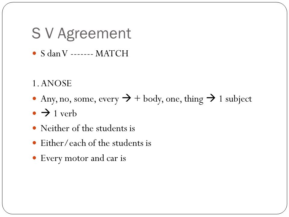 S V Agreement S dan V ------- MATCH 1. ANOSE Any, no, some, every  + body, one, thing  1 subject  1 verb Neither of the students is Either/each of
