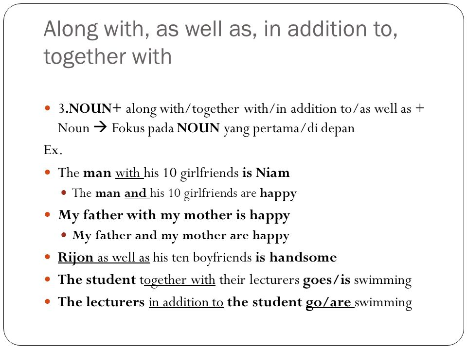 Along with, as well as, in addition to, together with 3.NOUN+ along with/together with/in addition to/as well as + Noun  Fokus pada NOUN yang pertama/di depan Ex.