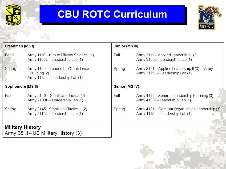 CBU ROTC Curriculum Freshmen (MS I) FallArmy 1110 –Intro to Military Science (1) Army 1100L – Leadership Lab (1) SpringArmy 1120 – Leadership/Confidence Building (2) Army 1115L – Leadership Lab (1) Sophomore (MS II) FallArmy 2140 – Small Unit Tactics (2) Army 2100L – Leadership Lab (1) SpringArmy 2145 –Small Unit Tactics II (2) Army 2115L – Leadership Lab (1) Junior (MS III) FallArmy 3111 – Applied Leadership I (3) Army 3100L – Leadership Lab (1) SpringArmy 3121 – Applied Leadership II (3)Army Army 3115L – Leadership Lab (1) Senior (MS IV) FallArmy 4111 – Seminar Leadership Planning (3) Army 4100L– Leadership Lab (1) SpringArmy 4121 – Seminar Organization Leadership (3) Army 4115L – Leadership Lab (1) Military History Army 3811– US Military History (3)