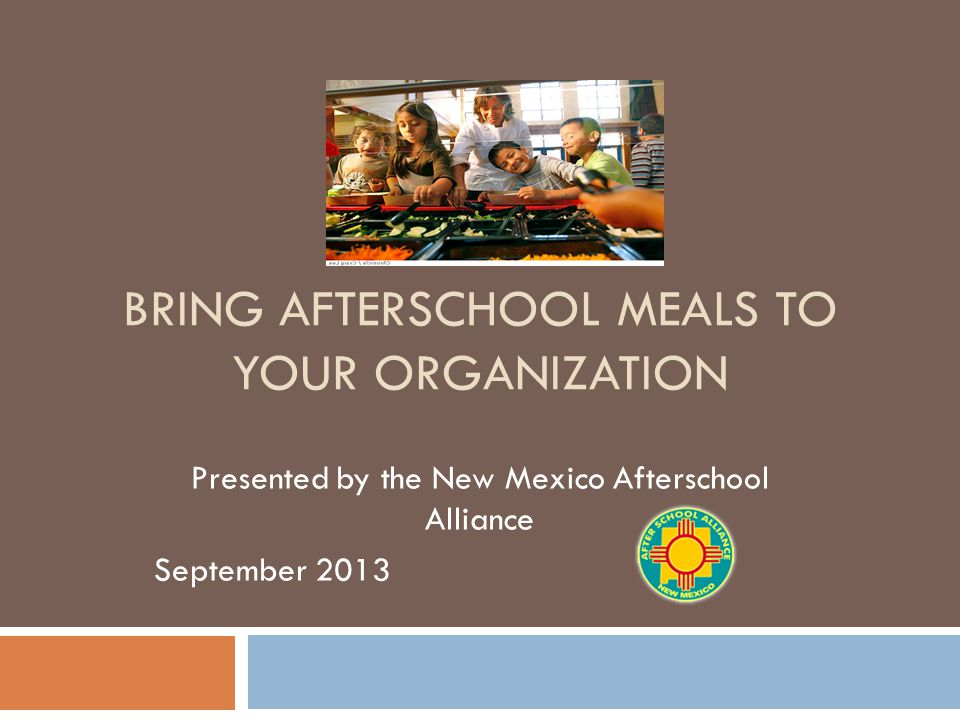 BRING AFTERSCHOOL MEALS TO YOUR ORGANIZATION Presented by the New Mexico Afterschool Alliance September 2013