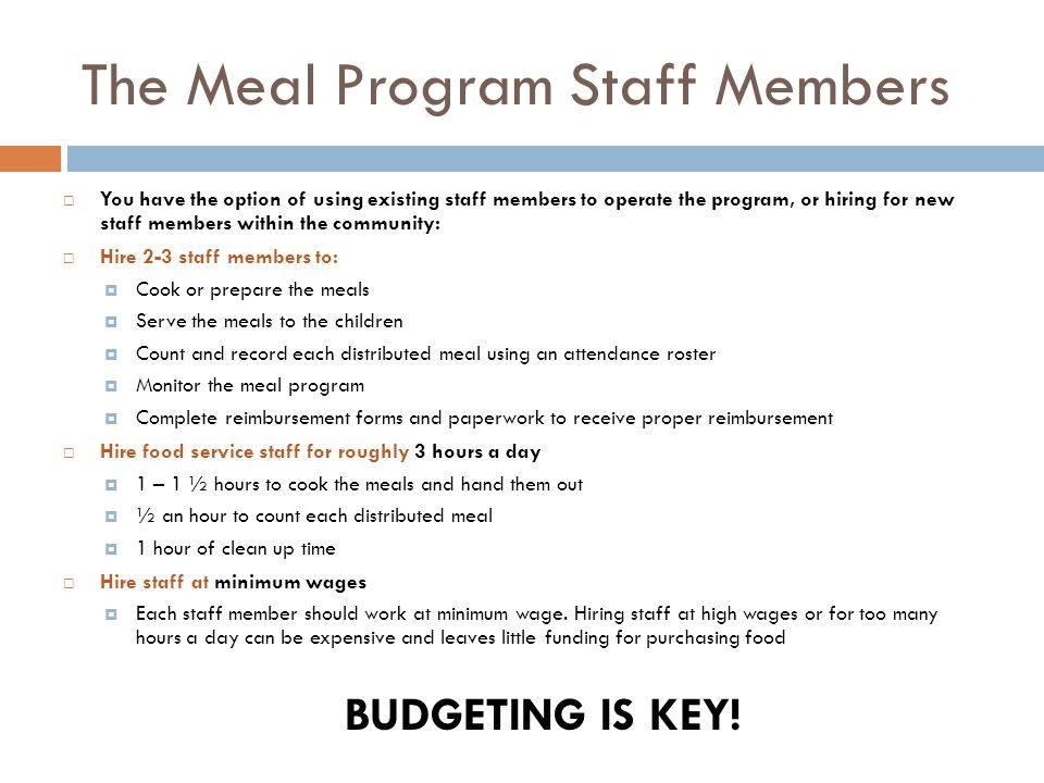 The Meal Program Staff Members  You have the option of using existing staff members to operate the program, or hiring for new staff members within the community:  Hire 2-3 staff members to:  Cook or prepare the meals  Serve the meals to the children  Count and record each distributed meal using an attendance roster  Monitor the meal program  Complete reimbursement forms and paperwork to receive proper reimbursement  Hire food service staff for roughly 3 hours a day  1 – 1 ½ hours to cook the meals and hand them out  ½ an hour to count each distributed meal  1 hour of clean up time  Hire staff at minimum wages  Each staff member should work at minimum wage.