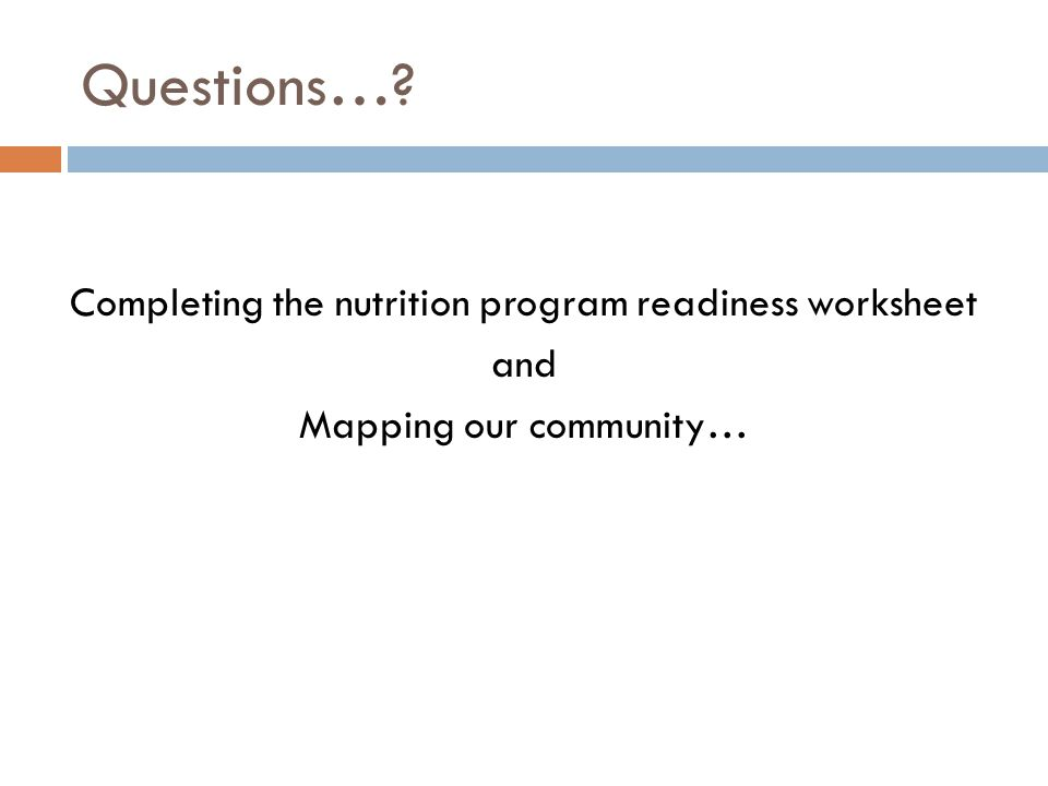 Questions… Completing the nutrition program readiness worksheet and Mapping our community…
