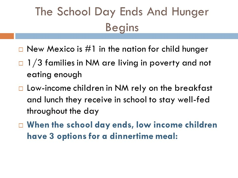 The School Day Ends And Hunger Begins  New Mexico is #1 in the nation for child hunger  1/3 families in NM are living in poverty and not eating enough  Low-income children in NM rely on the breakfast and lunch they receive in school to stay well-fed throughout the day  When the school day ends, low income children have 3 options for a dinnertime meal: