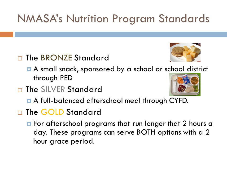 NMASA's Nutrition Program Standards  The BRONZE Standard  A small snack, sponsored by a school or school district through PED  The SILVER Standard  A full-balanced afterschool meal through CYFD.