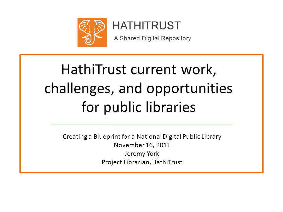 HATHITRUST A Shared Digital Repository HathiTrust current work, challenges, and opportunities for public libraries Creating a Blueprint for a National Digital Public Library November 16, 2011 Jeremy York Project Librarian, HathiTrust