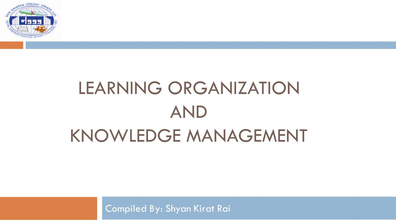 LEARNING ORGANIZATION AND KNOWLEDGE MANAGEMENT Compiled By: Shyan Kirat Rai