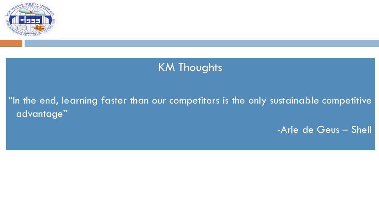 """KM Thoughts """"In the end, learning faster than our competitors is the only sustainable competitive advantage"""" -Arie de Geus – Shell"""