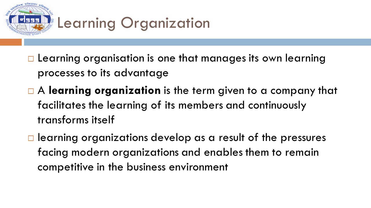 Learning Organization  Learning organisation is one that manages its own learning processes to its advantage  A learning organization is the term gi