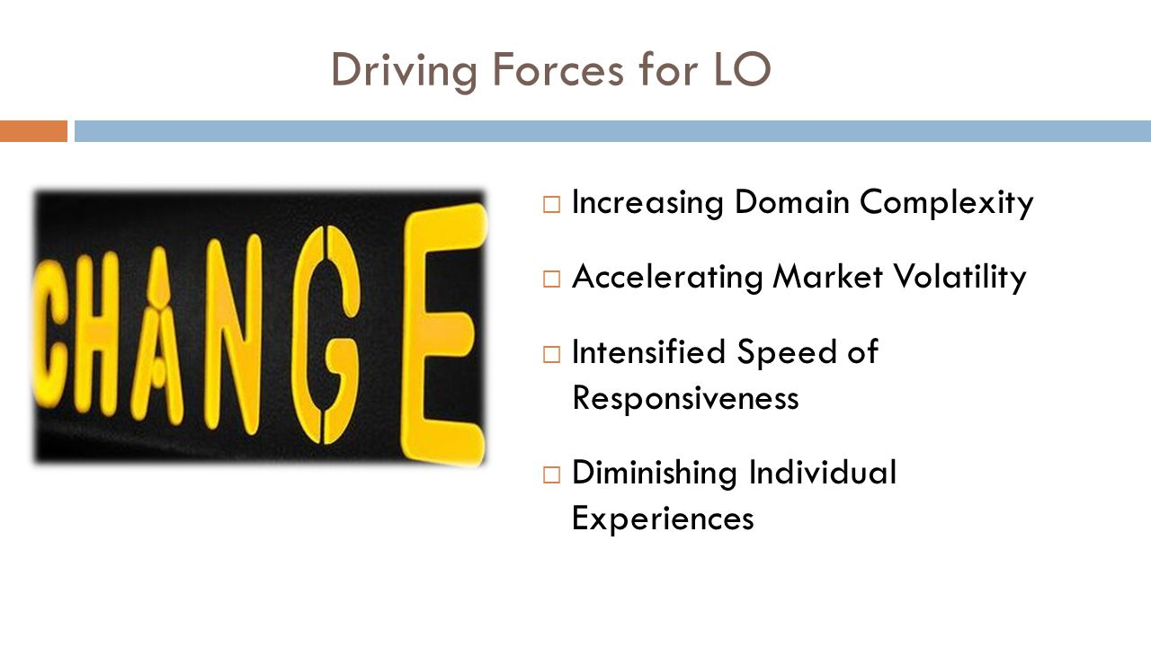 Driving Forces for LO  Increasing Domain Complexity  Accelerating Market Volatility  Intensified Speed of Responsiveness  Diminishing Individual E