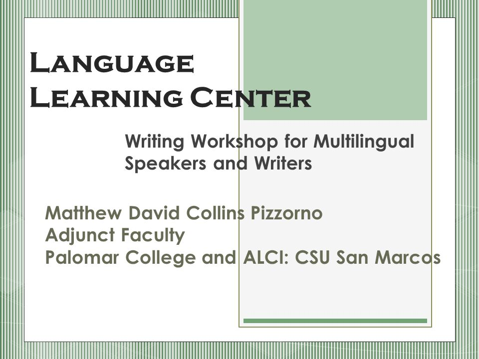Language Learning Center Writing Workshop for Multilingual Speakers and Writers Matthew David Collins Pizzorno Adjunct Faculty Palomar College and ALCI: CSU San Marcos