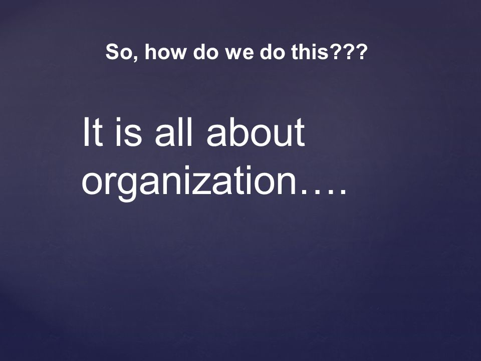 So, how do we do this??? It is all about organization….